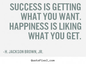 Quote about success - Success is getting what you want. happiness is ...