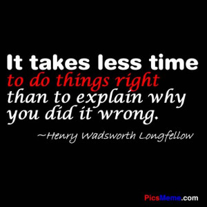 less time to do things right than to explain why you did it wrong ...