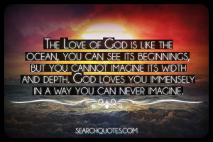... and depth. God loves you immensely in a way you can never imagine