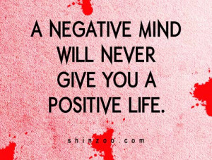 """negative mind will never give you a positive life."""""""
