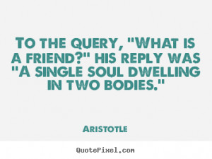 Aristotle photo quotes - To the query, ''what is a friend?'' his reply ...