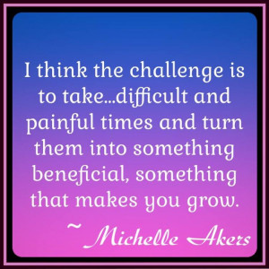 Take Difficult Times and Challenges and Turn Them To Something ...
