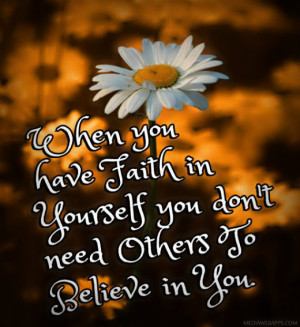 When you have faith in yourself you don't need others to believe in ...