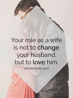 Your role as a wife is NOT to change your husband, but to love him ...
