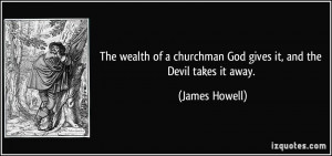 The wealth of a churchman God gives it, and the Devil takes it away ...