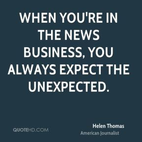Helen Thomas - When you're in the news business, you always expect the ...