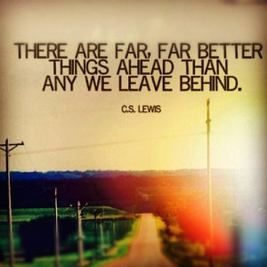 There are far, far better things ahead than any we leave behind.