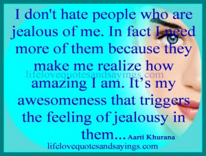 dont hate people who are jealous of me in fact i need more of them ...