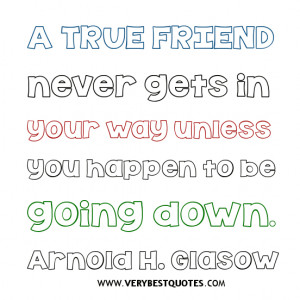 TRUE FRIEND QUOTES, A true friend never gets in your way unless you ...