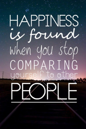 ... : Happiness Is Found When You Stop Comparing Yourself To Other People