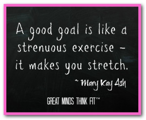 good goal is like a strenuous exercise - it makes you stretch ...
