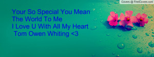 Your So Special You Mean The World To Me I Love U With All My Heart ...