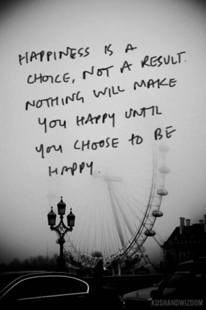 Happiness is a choice, you can either sulk all day or you can go out ...