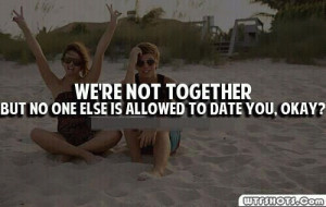 ... Not Together But No One Else Allowed To Date You, Okay! ~ Love Quote
