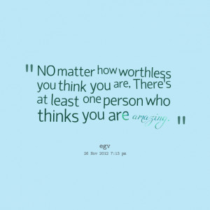 ... think you are, theres at least one person who thinks you are amazing