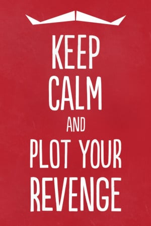 Keep Calm and Plot Your Revenge.... it's so much better than just ...