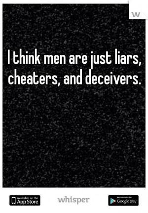 think men are just liars, cheaters, and deceivers.