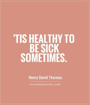 Tis healthy to be sick sometimes Picture Quote #1