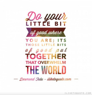 Do your little bit of good where you are; its those little bits of ...
