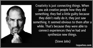 Creativity is just connecting things. When you ask creative people how ...