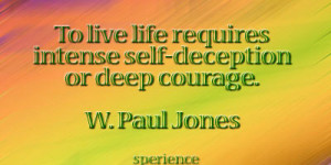 To live life requires intense self-deception or deep courage. -W. Paul ...