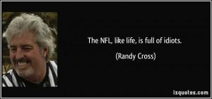 The NFL, like life, is full of idiots. - Randy Cross