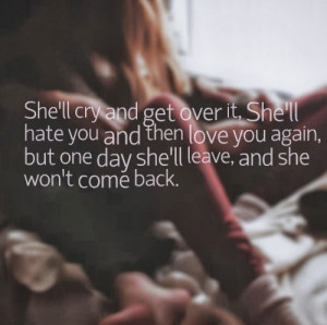She'll cry and get over it, She'll hate you and then love you again ...