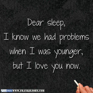 Dear sleep, I know we had problems when I was younger, but I love you ...