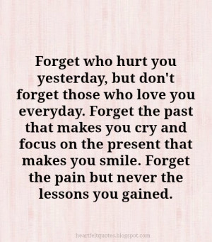 Forget who hurt you yesterday, but don't forget those who love you ...
