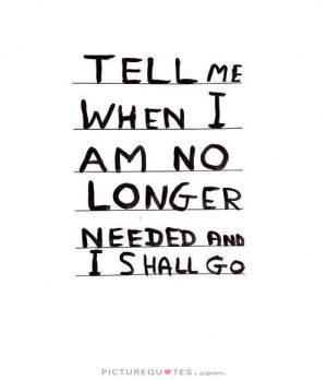 Tell me when i am no longer needed and i shall go Picture Quote #1