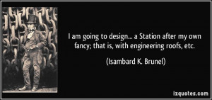 ... own fancy; that is, with engineering roofs, etc. - Isambard K. Brunel