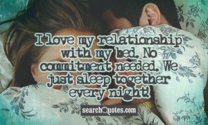 ... with my bed. No commitment needed. We just sleep together every night