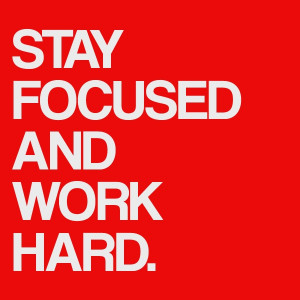 Stay focused and work hard