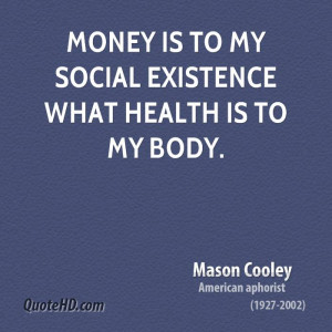 Money is to my social existence what health is to my body.