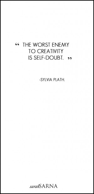 """The worst enemy to creativity is self-doubt."""" - Sylvia Plath"""