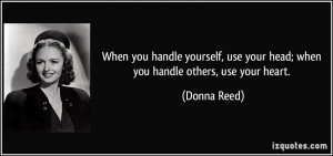 ... , use your head; when you handle others, use your heart. - Donna Reed