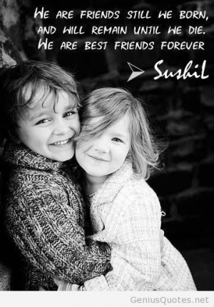 we are friends still we born-and will remain until we die-we are best ...