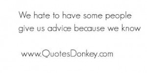 ... To Have Some People Give Us Advice Because We Know - Advice Quotes