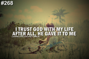 trust god with my life after all, he gave it to me.