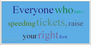 Everyone who hates speeding tickets, raise your right foot.
