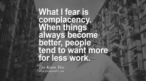 What I fear is complacency. When things always become better, people ...
