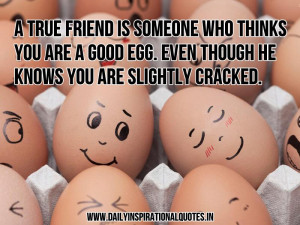true friend is someone who thinks you are a good egg. Even though he ...