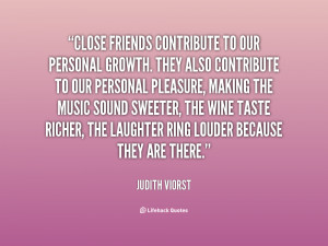 Quotes About Close Friends ~ Close friends contribute to our personal ...