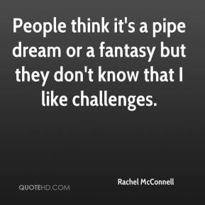 People think it's a pipe dream or a fantasy but they don't know that I ...