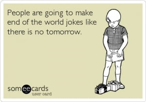 People are going to make end of the world jokes like there is no ...