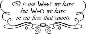 It is not What we have but Who we have in our lives that counts ...