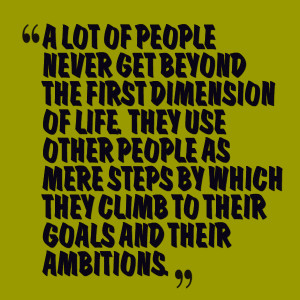 ... use other people as mere steps by which they climb to their goals and