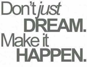 Don't just *DREAM* ~ make it *HAPPEN*