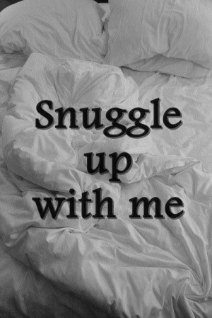Snuggle up with me