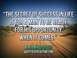 The secret of success in life is for a man to be ready for his ...